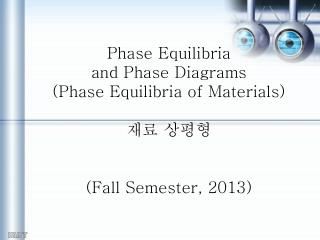 Phase Equilibria  and Phase Diagrams (Phase Equilibria of Materials) 재료 상평형 (Fall Semester, 2013)