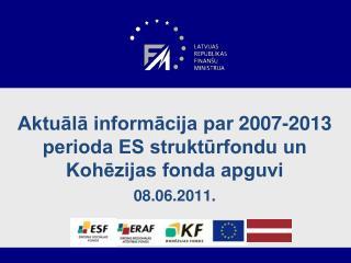 Aktuālā informācija par 2007-2013 perioda ES struktūrfondu un Kohēzijas fonda apguvi 08.06.2011.