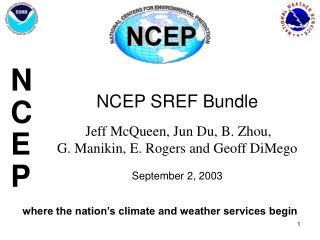 NCEP SREF Bundle    Jeff McQueen, Jun Du, B. Zhou,  G. Manikin, E. Rogers and Geoff DiMego   September 2, 2003