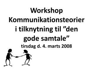 Workshop Kommunikationsteorier i tilknytning til  den gode samtale   tirsdag d. 4. marts 2008