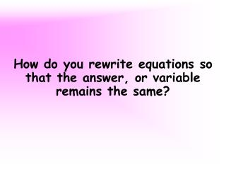 How do you rewrite equations so that the answer, or variable remains the same?