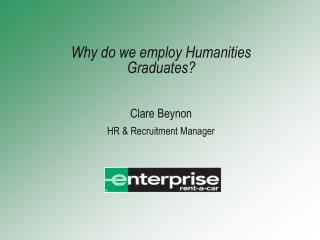 Why do we employ Humanities Graduates? Clare Beynon HR & Recruitment Manager