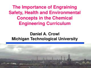 The Importance of Engraining Safety, Health and Environmental Concepts in the Chemical Engineering Curriculum  Daniel A.
