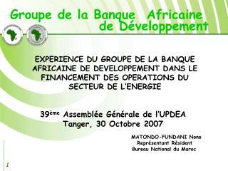39 ème  Assemblée Générale de l'UPDEA Tanger, 30 Octobre 2007 MATONDO-FUNDANI Nono