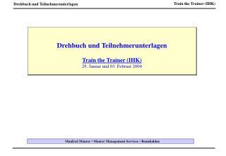 Drehbuch und Teilnehmerunterlagen Train the Trainer (IHK) 29. Januar und 03. Februar 2004