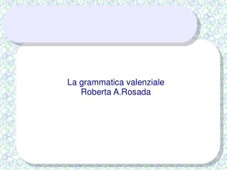 La grammatica valenziale Roberta A.Rosada