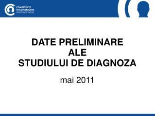 DATE PRELIMINARE ALE STUDIULUI DE DIAGNOZA mai 2011