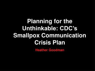 Planning for the Unthinkable: CDC�s Smallpox Communication Crisis Plan