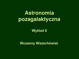 Astronomia pozagalaktyczna Wykład 8 Wczesny Wszechświat
