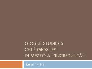 Giosuè Studio 6  Chi  è Giosuè? In mezzo all'incredulità  II