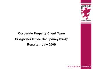 Corporate Property Client Team Bridgwater Office Occupancy Study Results – July 2009