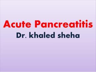 Acute Pancreatitis Dr.  khaled  sheha