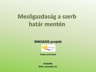INNOAXIS projekt Farkas Jenő Zsolt Szabadka 2010. november 16.
