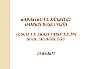 KADASTRO VE MÜLKİYET  DAİRESİ BAŞKANLIĞI TESCİL VE ARAZİ VASIF TAYİNİ  ŞUBE MÜDÜRLÜĞÜ 14.04.2011
