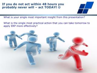 If you do not act within 48 hours you probably never will – act TODAY!  