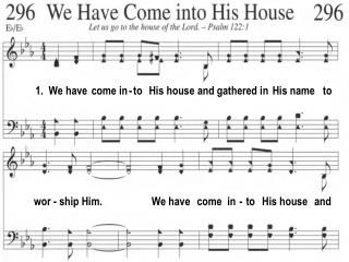 1.  We have  come in - to   His house and gathered in  His name   to