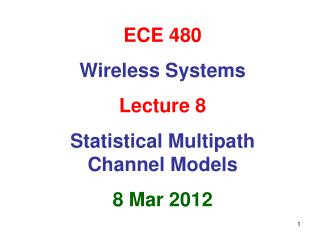 ECE 480 Wireless Systems Lecture 8 Statistical Multipath Channel Models 8 Mar 2012