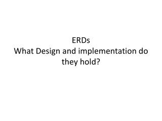 ERDs What Design and implementation do they hold?