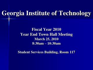 Georgia Institute of Technology   Fiscal Year 2010  Year End Town Hall Meeting March 25, 2010 8:30am   10:30am  Student