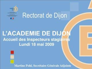 L'ACADEMIE DE DIJON Accueil des Inspecteurs stagiaires Lundi 18 mai 2009