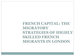 FRENCH CAPITAL: THE MIGRATORY STRATEGIES OF HIGHLY SKILLED FRENCH MIGRANTS IN LONDON