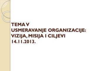 TEMA V USMERAVANJE ORGANIZACIJE : VIZIJA, MISIJA I CILJEVI 14 . 11 .201 3 .