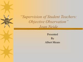 Supervision of Student Teachers:  Objective Observation  Joan Neide
