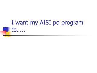 I want my AISI pd program to�..