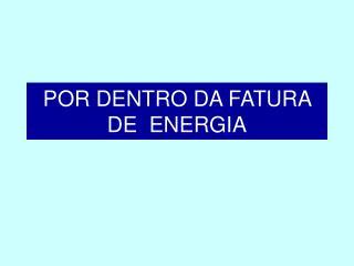 POR DENTRO DA FATURA DE  ENERGIA