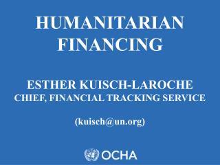 HUMANITARIAN FINANCING ESTHER KUISCH-LAROCHE CHIEF, FINANCIAL TRACKING SERVICE  (kuisch@un)