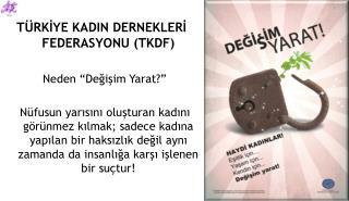 """TÜRKİYE KADIN DERNEKLERİ FEDERASYONU (TKDF)            Neden  """"Değişim Yarat?"""""""