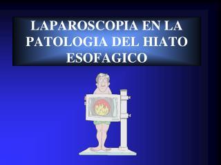 LAPAROSCOPIA EN LA PATOLOGIA DEL HIATO ESOFAGICO