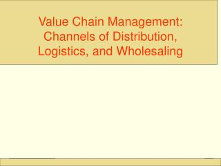 Value Chain Management:  Channels of Distribution, Logistics, and Wholesaling