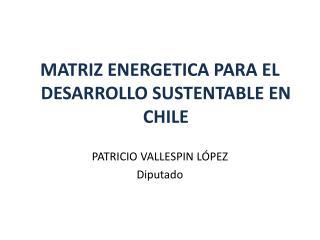 MATRIZ ENERGETICA PARA EL DESARROLLO SUSTENTABLE EN CHILE PATRICIO VALLESPIN LÓPEZ Diputado