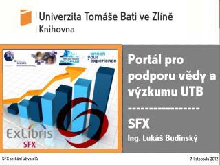 Portál pro podporu vědy a výzkumu UTB ----------------- SFX  Ing. Lukáš Budínský