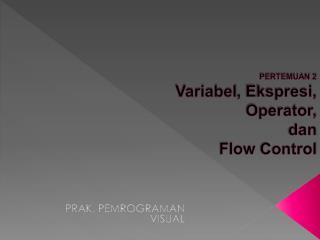 PERTEMUAN  2 Variabel ,  Ekspresi ,  Operator ,  dan  Flow  Control