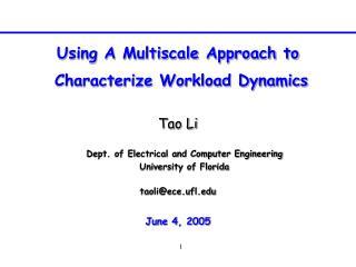 Using A Multiscale Approach to  Characterize Workload Dynamics Tao Li taoli@ece.ufl