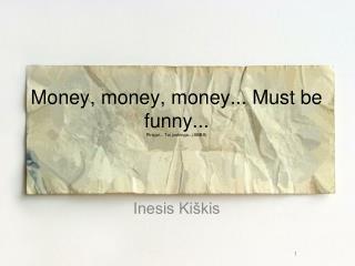 Money, money, money... Must be funny... Pinigai... Tai juokinga...(ABBA)