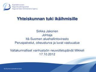 Yhteiskunnan tuki ikäihmisille Sirkka Jakonen Johtaja Itä-Suomen aluehallintovirasto