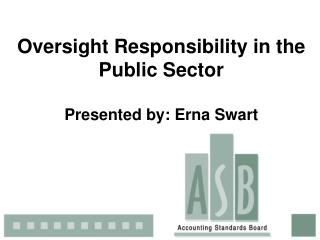 Oversight Responsibility in the Public Sector Presented by: Erna Swart