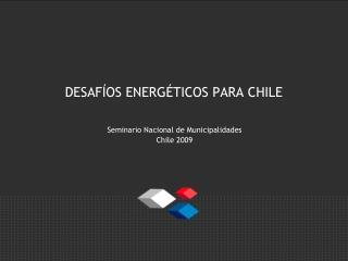 DESAFÍOS ENERGÉTICOS PARA CHILE
