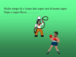 Molto tempo fa c'erano due super eroi di nome super Napo e super Rava………….
