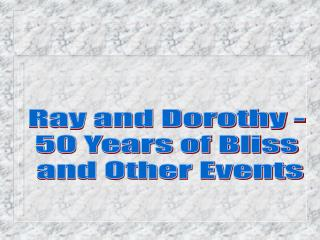Ray and Dorothy -  50 Years of Bliss  and Other Events