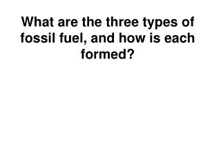 What are the three types of fossil fuel, and how is each formed?