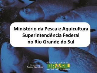 Ministério da Pesca e Aquicultura Superintendência Federal  no Rio Grande do Sul