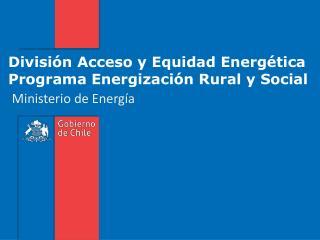 División Acceso y Equidad Energética  Programa Energización Rural y Social