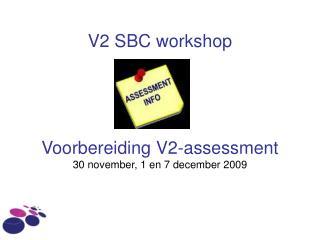 V2 SBC workshop Voorbereiding V2-assessment  30 november, 1 en 7 december 2009