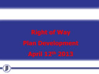 Right of Way Plan Development April 12 th  2013