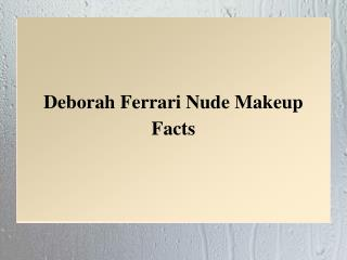 Deborah Ferrari Nude Makeup Facts