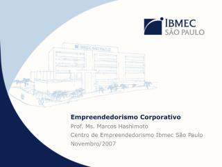 Empreendedorismo Corporativo Prof. Ms. Marcos Hashimoto Centro de Empreendedorismo Ibmec São Paulo